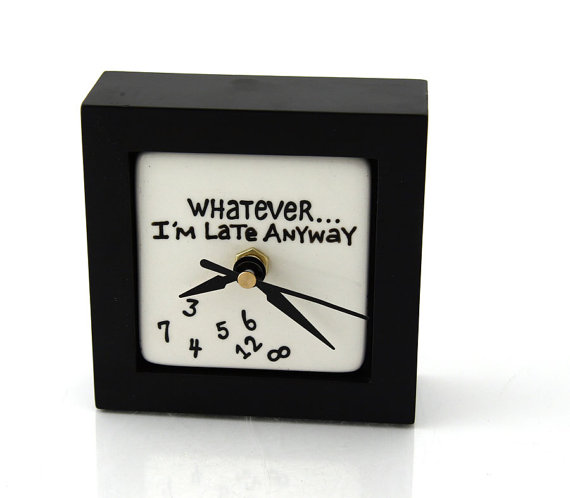 Whatever Clock I'm Late Anyway Desk Clock
